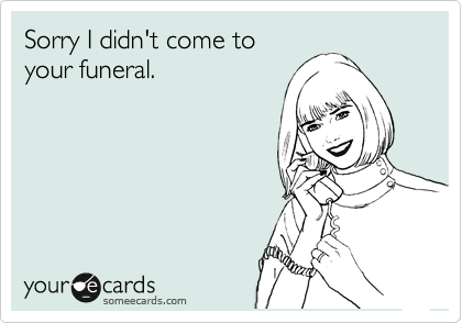 Sorry I didn't come to your funeral.