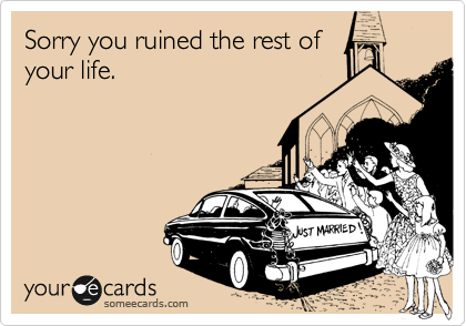 Sorry you ruined the rest of your life.