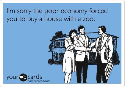 I'm sorry the poor economy forced you to buy a house with a zoo.
