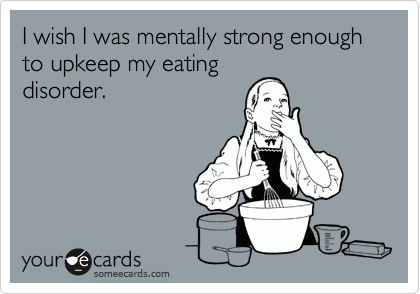 I wish I was mentally strong enough to upkeep my eating disorder.