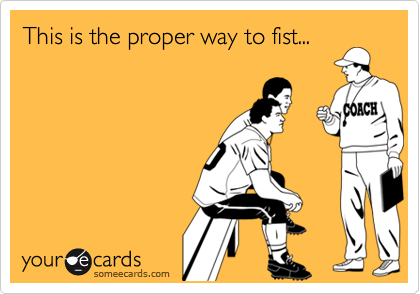 This is the proper way to fist...