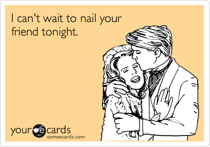 I can't wait to nail your friend tonight.