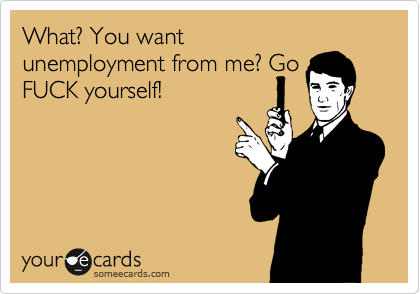 What? You want unemployment from me? Go FUCK yourself!