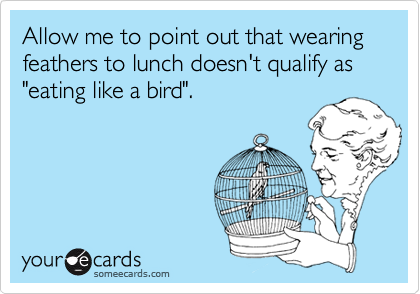 "Allow me to point out that wearing feathers to lunch doesn't qualify as ""eating like a bird""."