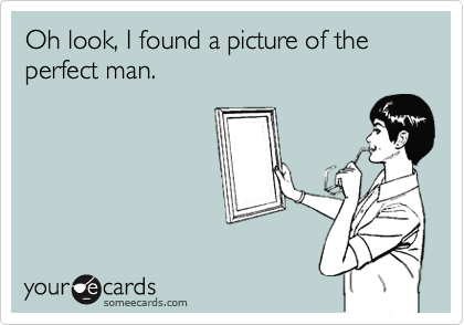 Oh look, I found a picture of the perfect man.