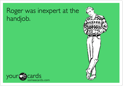 Roger was inexpert at the handjob.