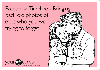Facebook Timeline - Bringing back old photos of exes who you were trying to forget