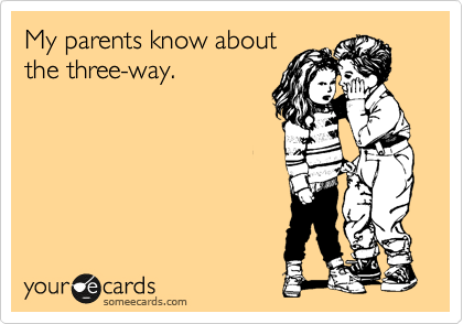 My parents know about the three-way.