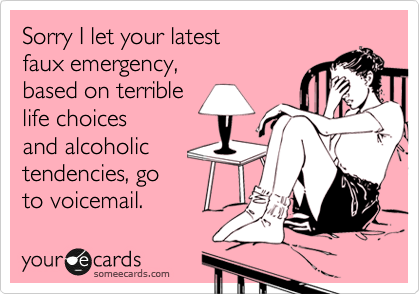 Sorry I let your latest faux emergency, based on terrible life choices and alcoholic tendencies, go  to voicemail.