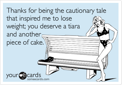 Thanks for being the cautionary tale that inspired me to lose weight; you deserve a tiara and another piece of cake.