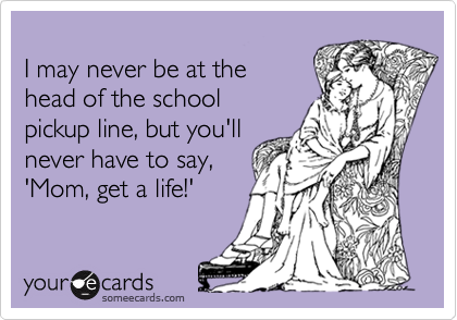 I may never be at the  head of the school  pickup line, but you'll never have to say, 'Mom, get a life!'