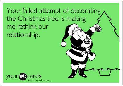 Your failed attempt of decorating the Christmas tree is making me rethink our relationship.