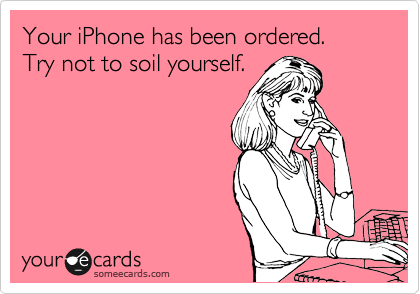 Your iPhone has been ordered.  Try not to soil yourself.