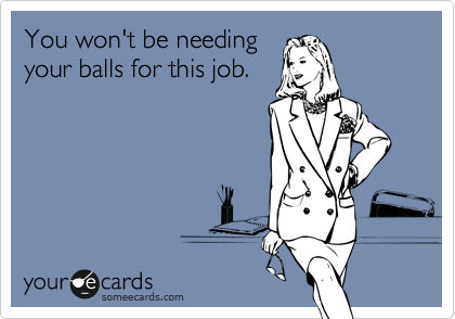 You won't be needing your balls for this job.