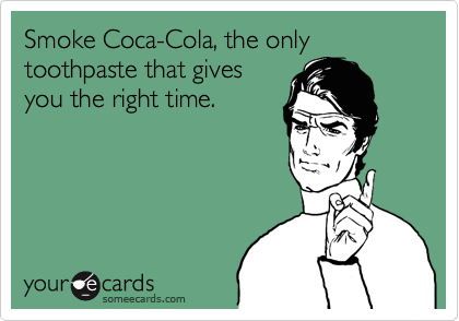 Smoke Coca-Cola, the only toothpaste that gives you the right time.