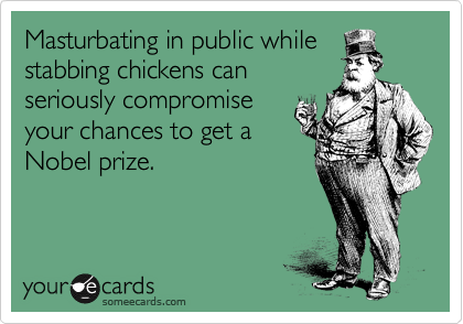 Masturbating in public while stabbing chickens can seriously compromise your chances to get a Nobel prize.