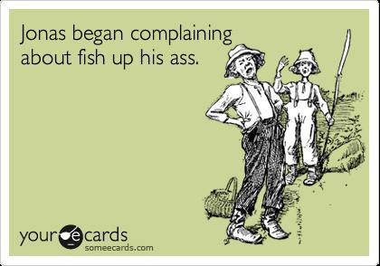 Jonas began complaining about fish up his ass.