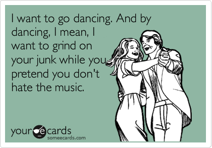 I want to go dancing. And by dancing, I mean, I want to grind on your junk while you pretend you don't hate the music.
