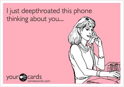 I just deepthroated this phone thinking about you....