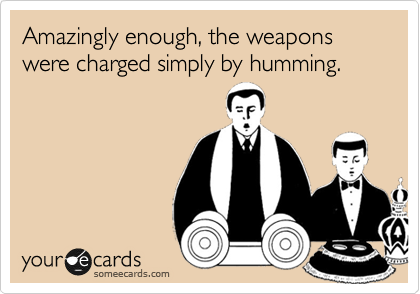Amazingly enough, the weapons were charged simply by humming.