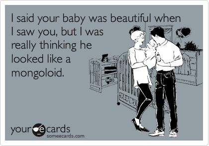 I said your baby was beautiful when I saw you, but I was really thinking he looked like a mongoloid.