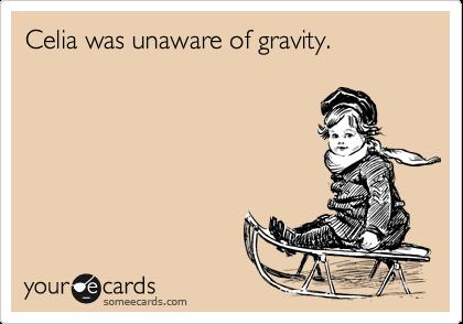 Celia was unaware of gravity.