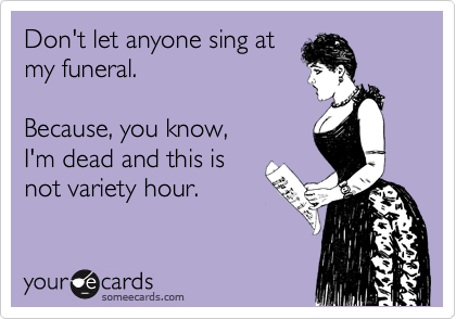 Don't let anyone sing at my funeral.     Because, you know,  I'm dead and this is not variety hour.