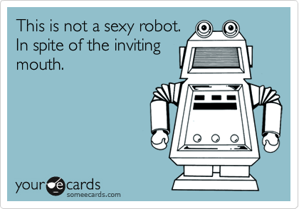 This is not a sexy robot. In spite of the inviting mouth.