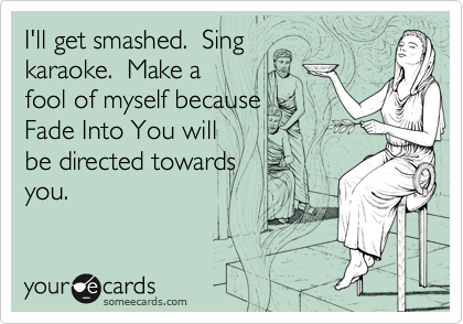 I'll get smashed.  Sing karaoke.  Make a  fool of myself because  Fade Into You will  be directed towards you.