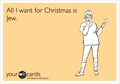 All I want for Christmas is Jew.