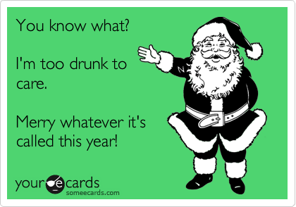 You know what?  I'm too drunk to care.  Merry whatever it's called this year!