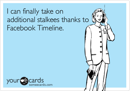I can finally take on additional stalkees thanks to Facebook Timeline.