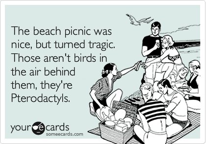 The beach picnic was  nice, but turned tragic. Those aren't birds in  the air behind them, they're  Pterodactyls.