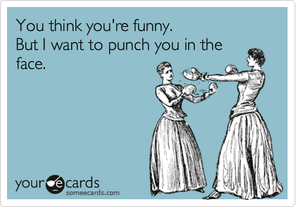 You think you're funny. But I want to punch you in the face.