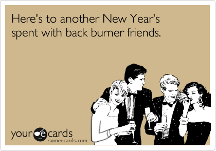 Here's to another New Year's spent with back burner friends.