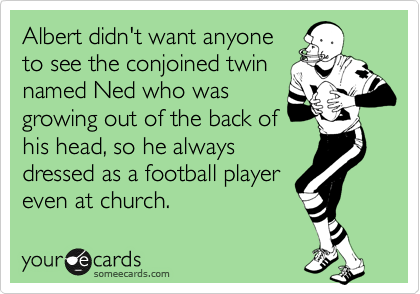 Albert didn't want anyone to see the conjoined twin named Ned who was growing out of the back of his head, so he always dressed as a football player even at church.