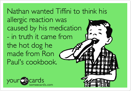 Nathan wanted Tiffini to think his allergic reaction was caused by his medication - in truth it came from the hot dog he made from Ron Paul's cookbook.