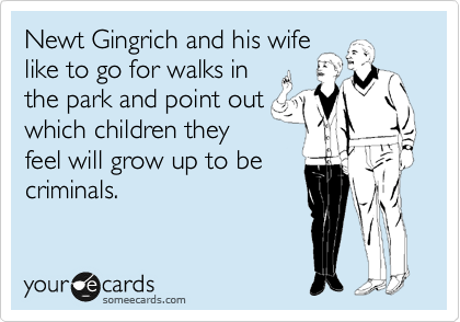Newt Gingrich and his wife like to go for walks in the park and point out which children they feel will grow up to be criminals.