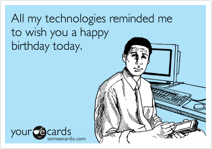 All my technologies reminded me to wish you a happy birthday today.