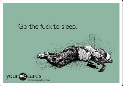 Go the fuck to sleep.
