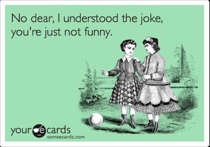 No dear, I understood the joke, you're just not funny.