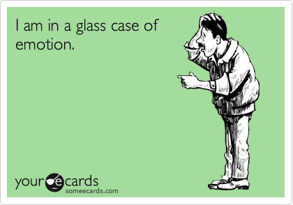 I am in a glass case of emotion.