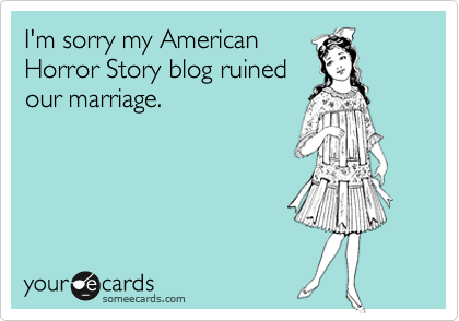 I'm sorry my American Horror Story blog ruined our marriage.