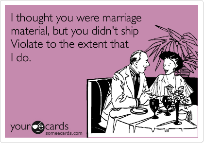 I thought you were marriage material, but you didn't ship Violate to the extent that I do.