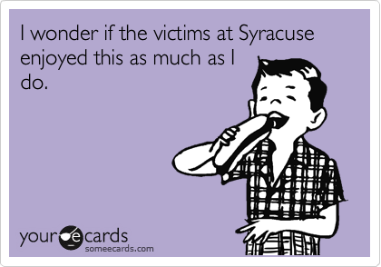 I wonder if the victims at Syracuse enjoyed this as much as I do.