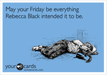 May your Friday be everything Rebecca Black intended it to be.