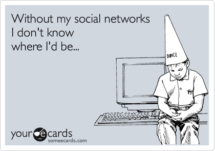Without my social networks  I don't know  where I'd be...