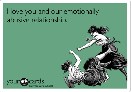 I love you and our emotionally abusive relationship.