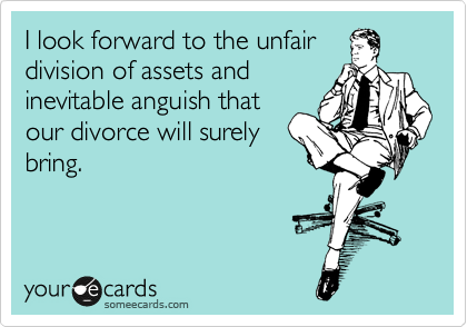 I look forward to the unfair division of assets and inevitable anguish that our divorce will surely bring.