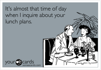 It's almost that time of day when I inquire about your lunch plans.